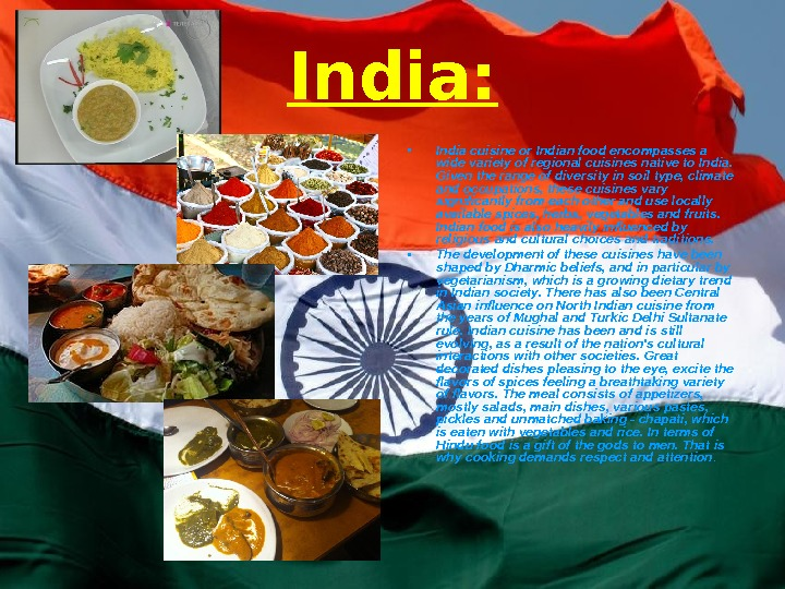 India:  • India cuisine or Indian food encompasses a wide variety of regional