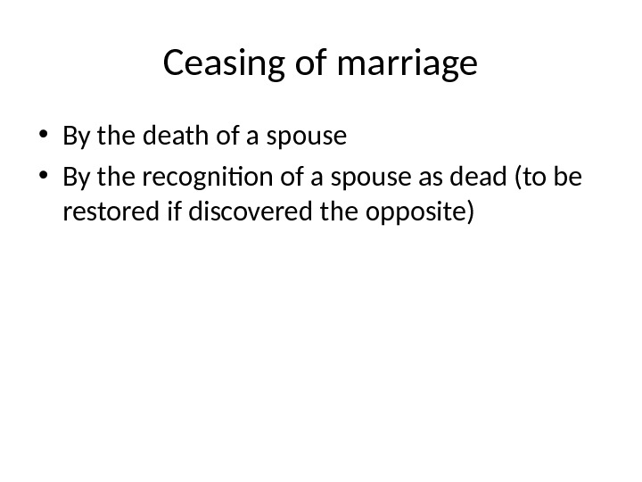 Ceasing of marriage • By the death of a spouse • By the recognition of a