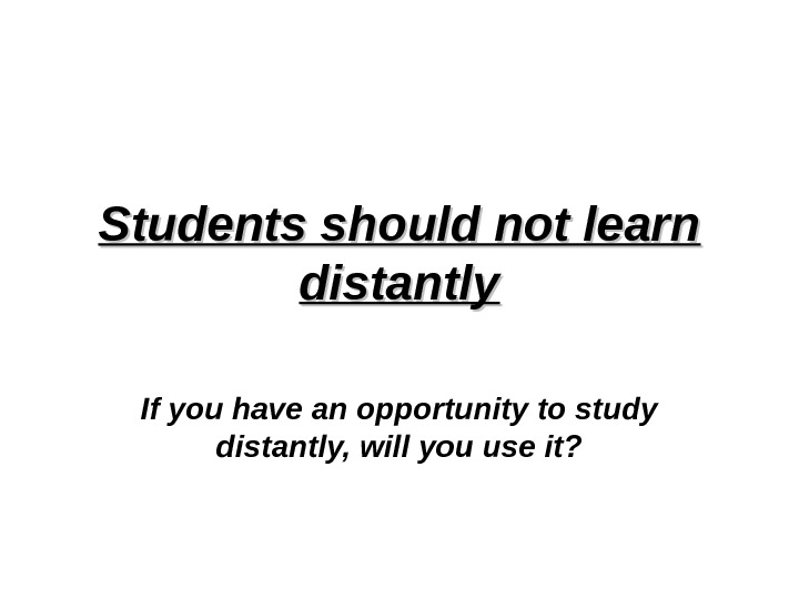 Students should not learn distantly If you have an opportunity to study distantly, will you use