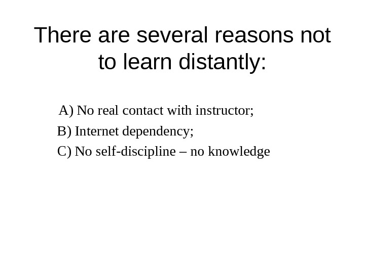 There are several reasons not to learn distantly: A) No real contact with instructor;