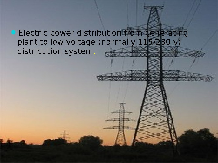 Electric power distribution from generating plant to low voltage (normally 115/230 v) distribution system.