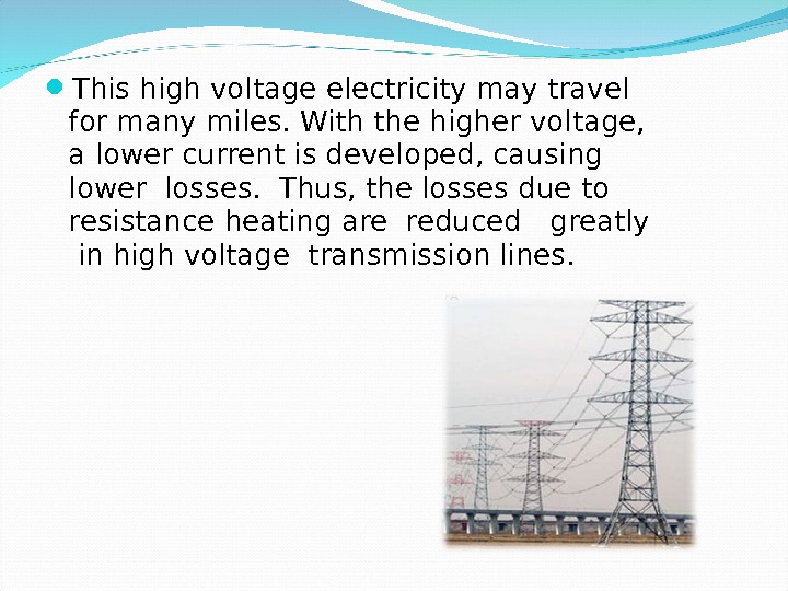 This high voltage electricity may travel for many miles. With the higher voltage,  a