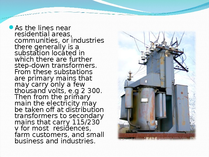 As the lines near residential areas,  communities, or industries there generally is a substation