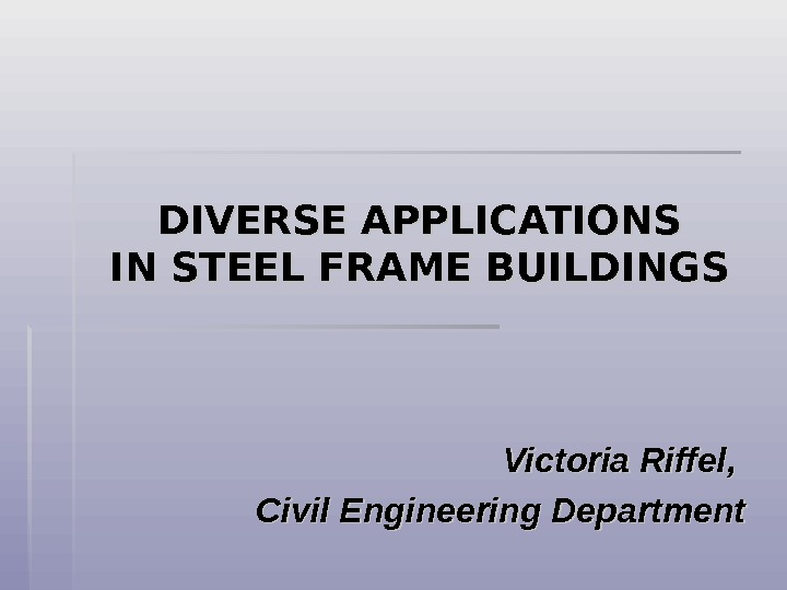 DIVERSE APPLICATIONS IN STEEL FRAME BUILDINGS  Victoria Riffel,  Civil Engineering Department