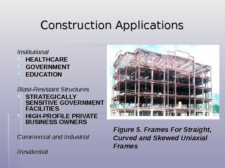 Construction Applications  Institutional HEALTHCARE GOVERNMENT EDUCATION  Blast-Resistant Structures STRATEGICALLY SENSITIVE GOVERNMENT FACILITIES HIGH-PROFILE PRIVATE