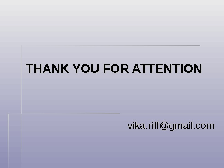 THANK YOU FOR ATTENTION vika. riff@gmail. com