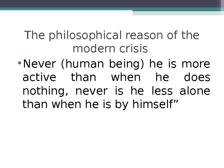 The philosophical reason of the modern crisis  • Never (human being) he is more active