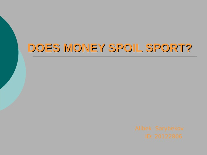 DOES MONEY SPOIL SPORT?     Alibek Sarybekov      ID: