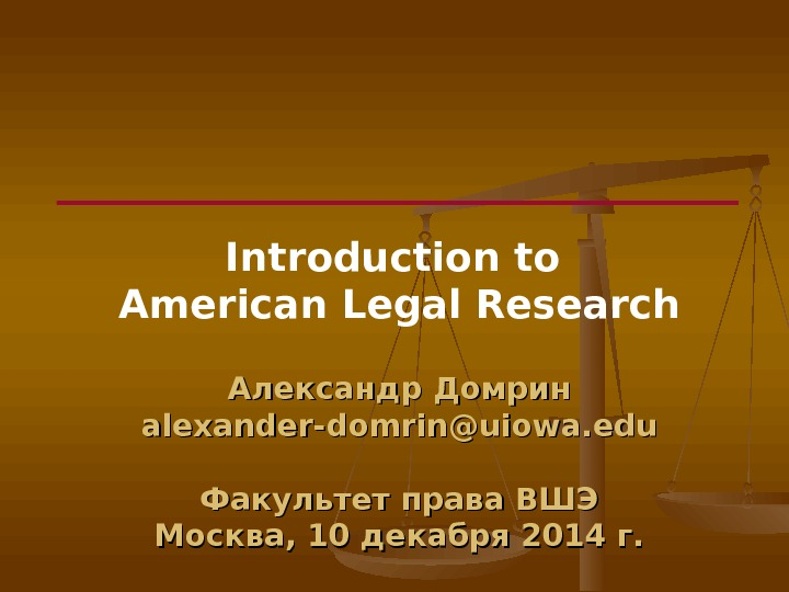 Introduction to American Legal Research Александр Домрин alexander-domrin@uiowa. edu Факультет права ВШЭ Москва, 10 декабря 2014