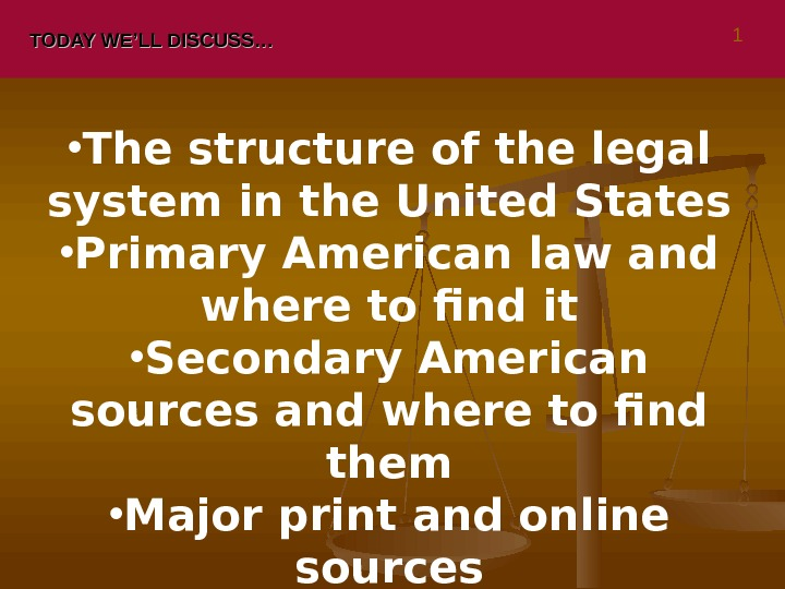TODAY WE'LL DISCUSS… • The structure of the legal system in the United States • Primary