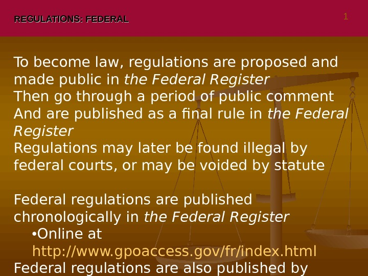 REGULATIONS: FEDERAL To become law, regulations are proposed and made public in the Federal Register Then