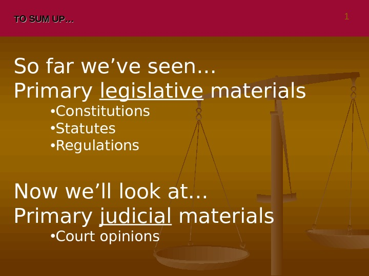 TO SUM UP… So far we've seen… Primary legislative materials • Constitutions • Statutes • Regulations