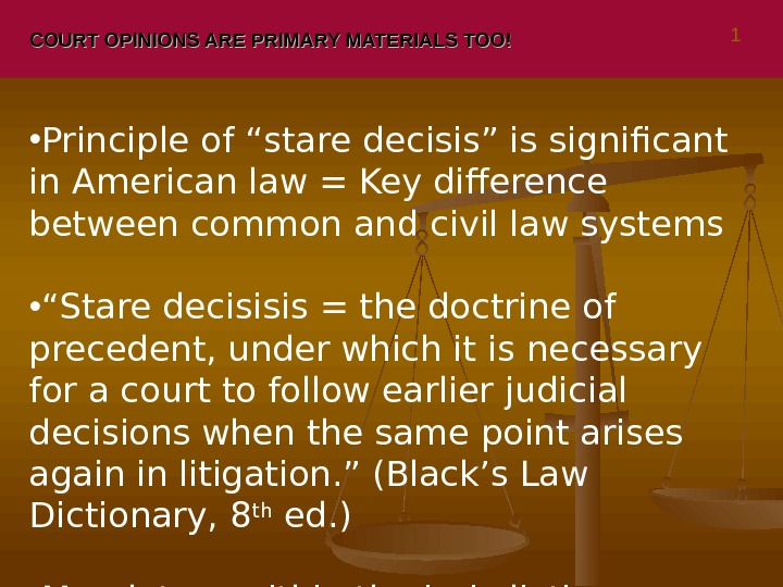 "COURT OPINIONS ARE PRIMARY MATERIALS TOO! • Principle of ""stare decisis"" is significant in American law"