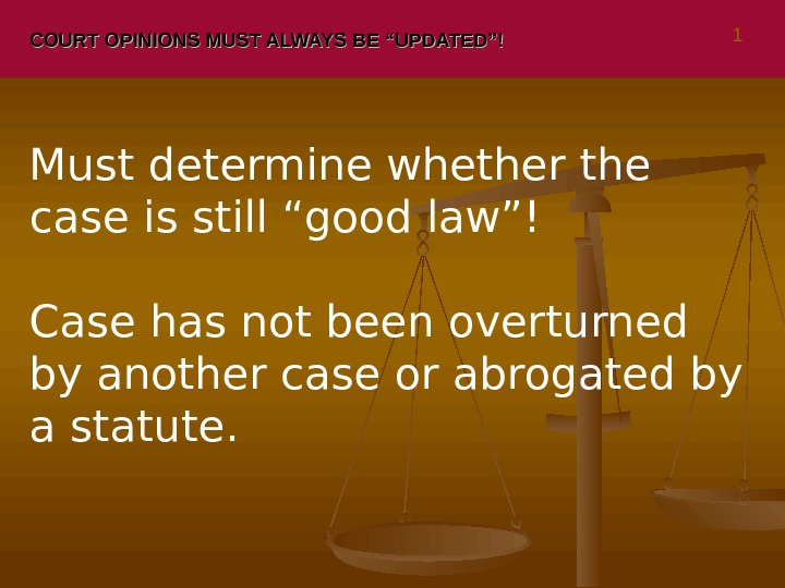 "COURT OPINIONS MUST ALWAYS BE ""UPDATED""! 1 Must determine whether the case is still ""good law""!"