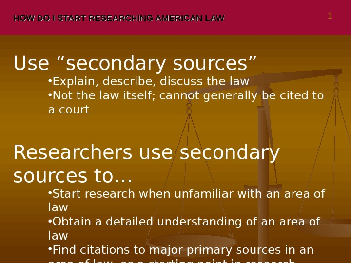 "HOW DO I START RESEARCHING AMERICAN LAW Use ""secondary sources"" • Explain, describe, discuss the law"