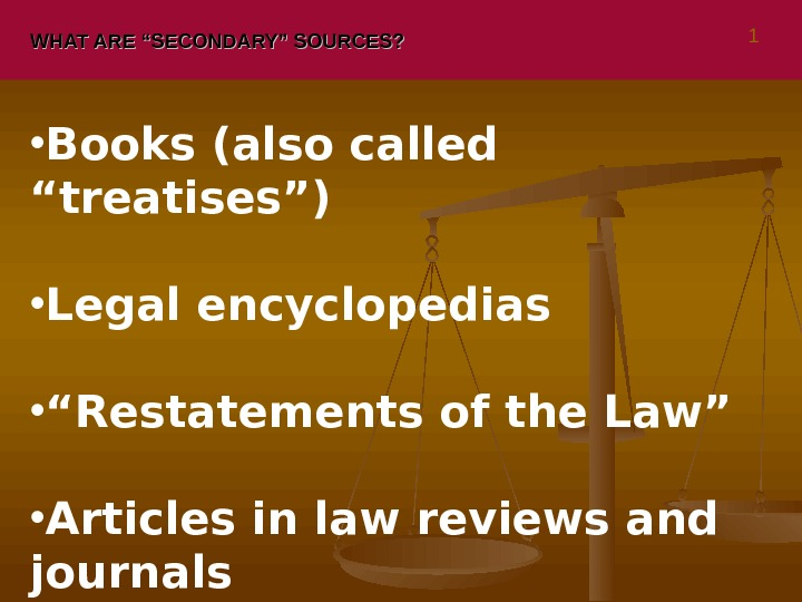 "WHAT ARE ""SECONDARY"" SOURCES?  • Books (also called ""treatises"") • Legal encyclopedias • "" Restatements"