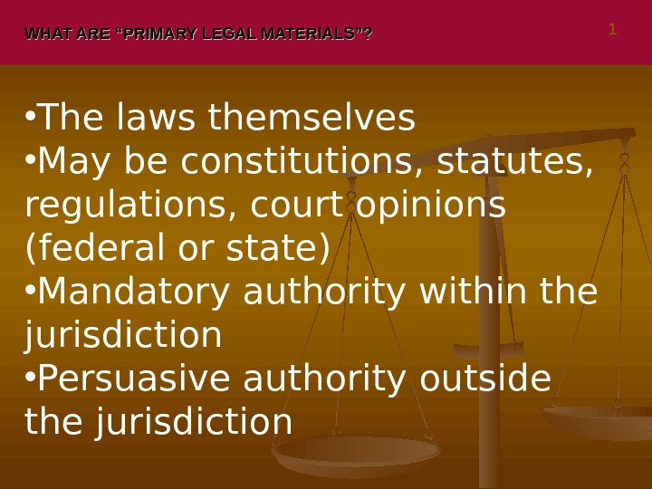 "WHAT ARE ""PRIMARY LEGAL MATERIALS""?  • The laws themselves • May be constitutions, statutes,"