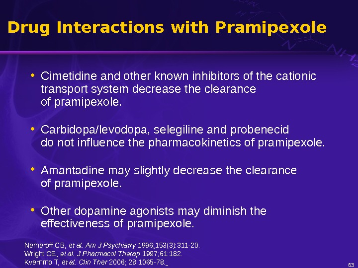 63 Drug Interactions with Pramipexole • Cimetidine and other known inhibitors of the cationic transport system