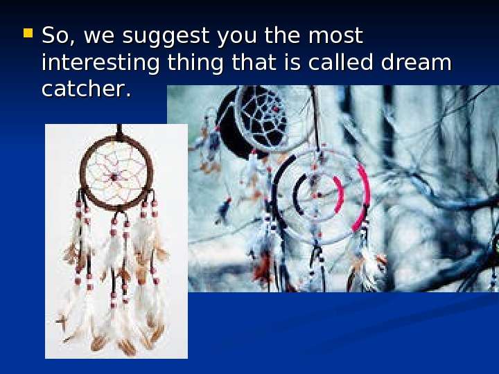 So, we suggest you the most interesting thing that is called dream catcher. .