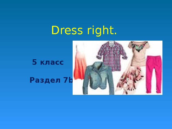 Dress right. 5 класс Раздел 7 b