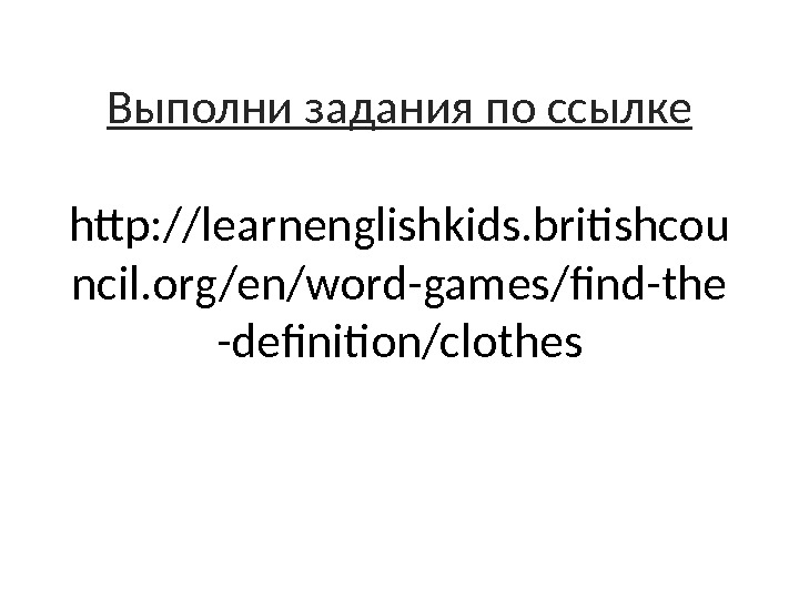 Выполни задания по ссылке http: //learnenglishkids. britishcou ncil. org/en/word-games/find-the -definition/clothes