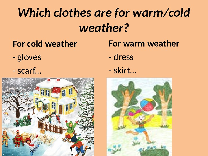 Which clothes are for warm/cold weather? For cold weather - gloves - scarf. . . For