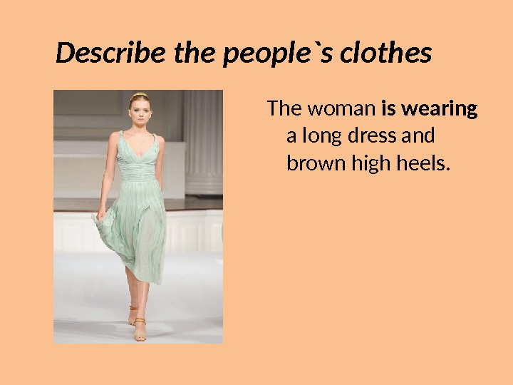 Describe the people`s clothes The woman is wearing  a long dress and  brown high