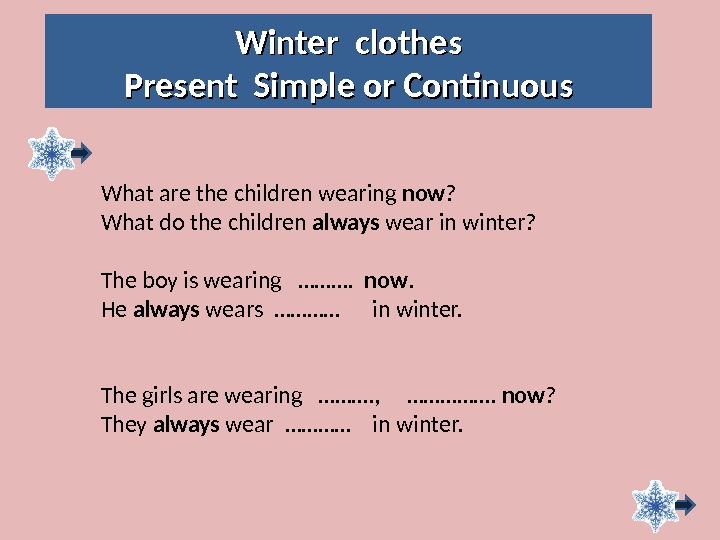 Winter clothes Present Simple or Continuous What are the children wearing now ? What do the