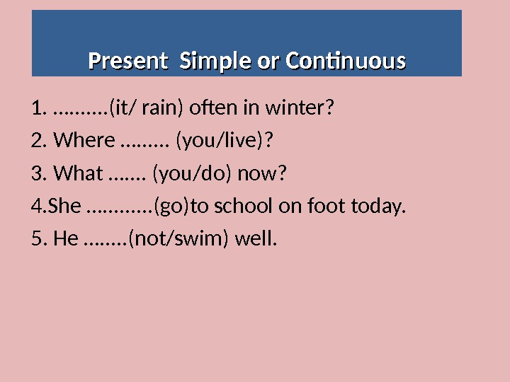 Present Simple or Continuous 1. …. . . . (it/ rain) often in winter? 2. Where
