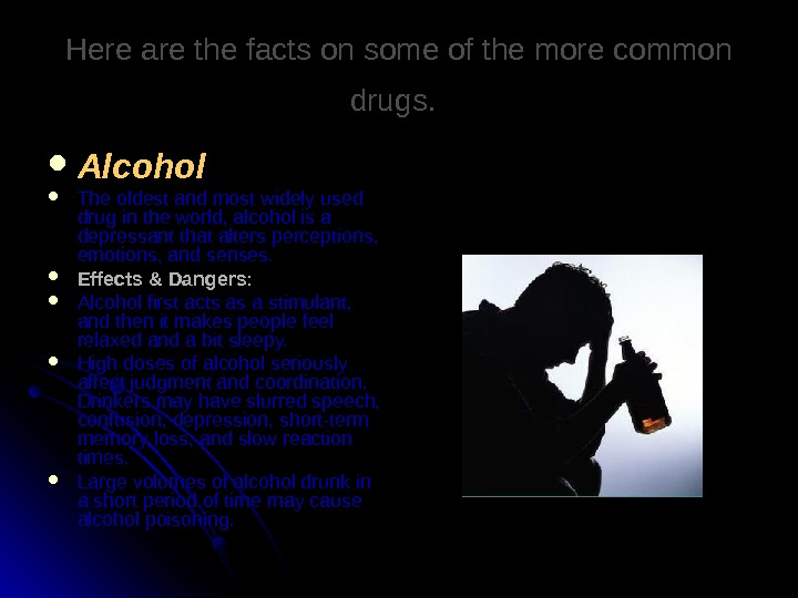 Here are the facts on some of the more common drugs. Alcohol The oldest and most