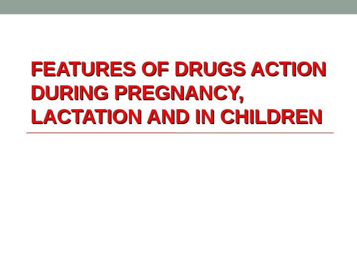 FEATURES OF DRUGS ACTION DURING PREGNANCY,  LACTATION AND IN CHILDREN