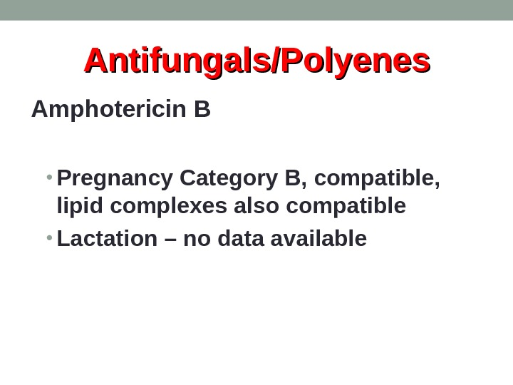 Antifungals/Polyenes Amphotericin B • Pregnancy Category B, compatible,  lipid complexes also compatible • Lactation –