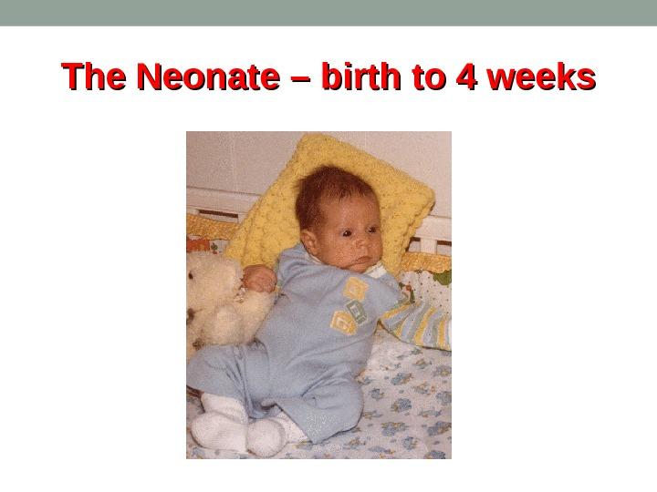 The Neonate – birth to 4 weeks