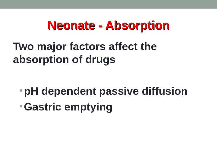 Neonate - Absorption Two major factors affect the absorption of drugs • p. H dependent passive