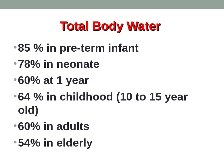 Total Body Water  • 85  in pre-term infant • 78 in neonate  •