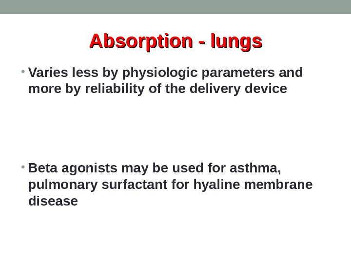 Absorption - lungs • Varies less by physiologic parameters and more by reliability of the delivery