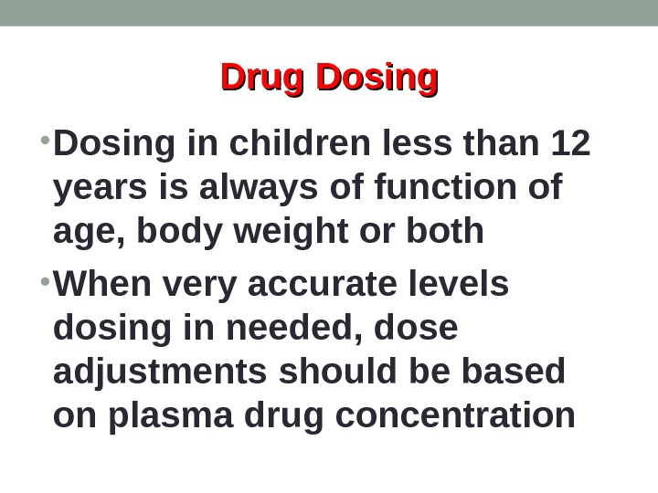 Drug Dosing • Dosing in children less than 12 years is always of function of age,