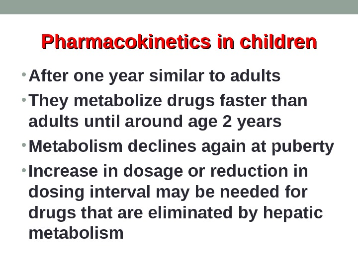 Pharmacokinetics in children • After one year similar to adults • They metabolize drugs faster than