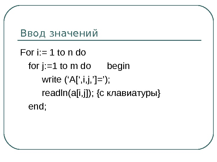 Ввод значений For i: = 1 to n do for j: =1 to m do begin