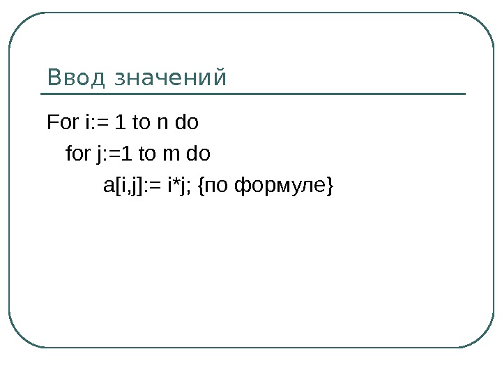 Ввод значений For i: = 1 to n do for j: =1 to m do