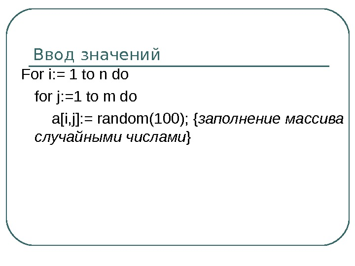 Ввод значений For i: = 1 to n do for j: =1 to m do a[i,
