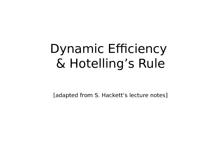 Dynamic Efficiency & Hotelling's Rule [adapted from S. Hackett's lecture notes]