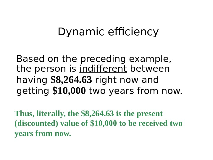 Dynamic efficiency Based on the preceding example,  the person is indifferent between having $8, 264.