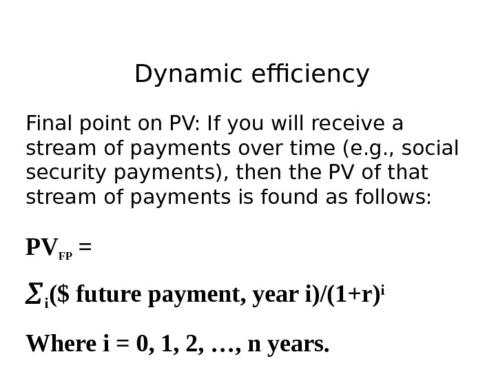 Dynamic efficiency Final point on PV: If you will receive a stream of payments over time