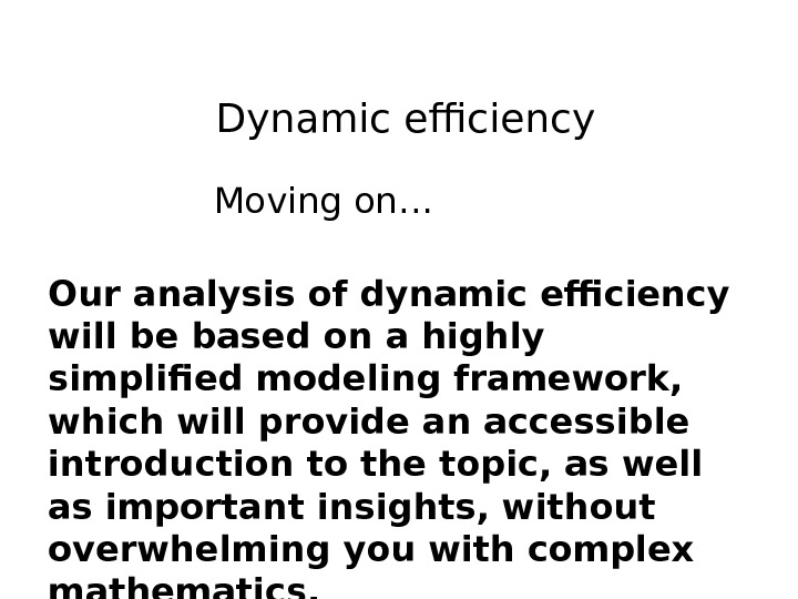 Dynamic efficiency Moving on… Our analysis of dynamic efficiency will be based on a highly simplified