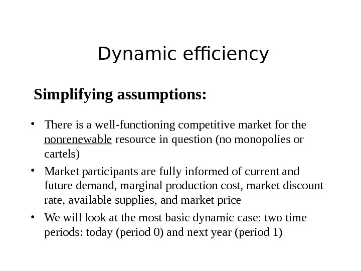 Dynamic efficiency Simplifying assumptions:  • There is a well-functioning competitive market for the nonrenewable resource