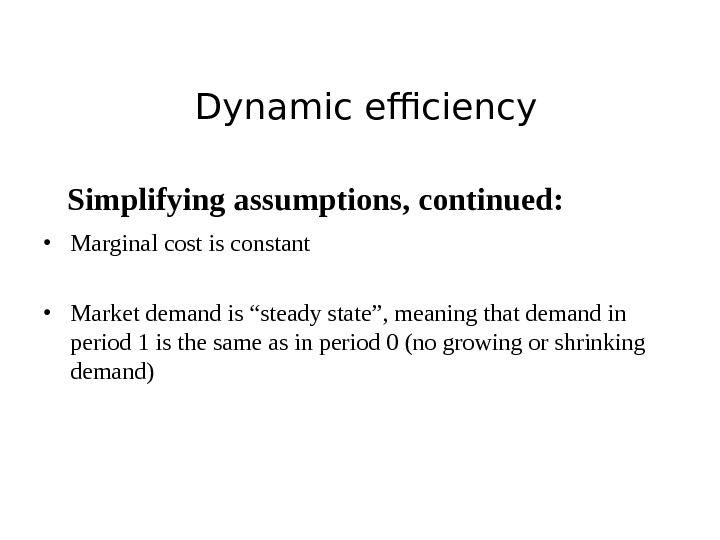 Dynamic efficiency Simplifying assumptions, continued:  • Marginal cost is constant  • Market demand is