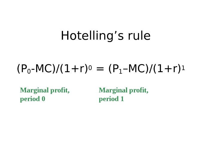 Hotelling's rule (P 0 -MC)/(1+r) 0 = (P 1 –MC)/(1+r) 1  Marginal profit,  period