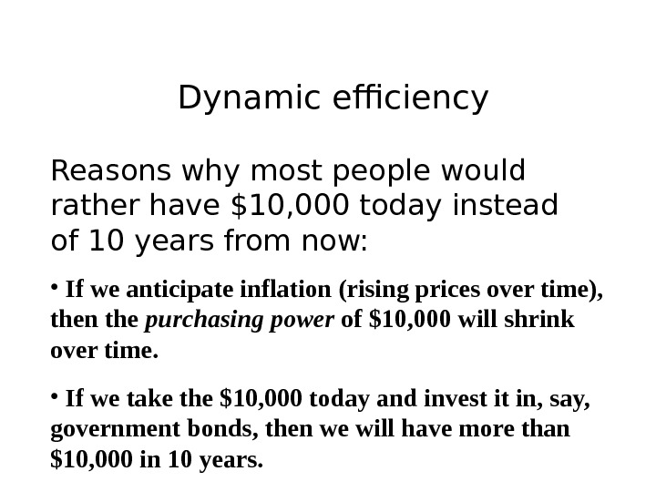 Dynamic efficiency Reasons why most people would rather have $10, 000 today instead of 10 years