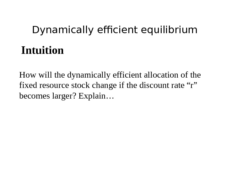Dynamically efficient equilibrium Intuition How will the dynamically efficient allocation of the fixed resource stock change